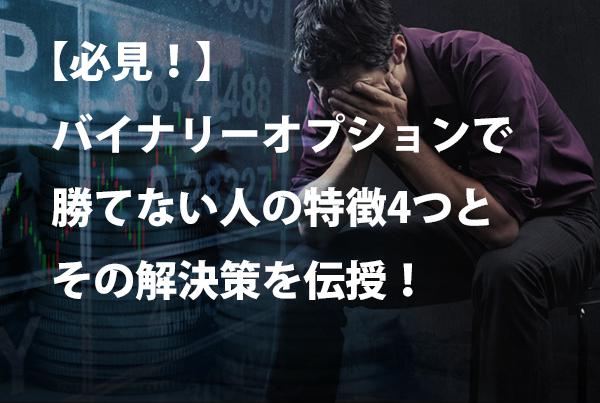 【必見!】バイナリーオプションで勝てない人の特徴4つとその解決策を伝授!